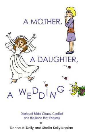 A Mother, A Daughter, A Wedding: Diaries of Bridal Chaos, Conflict and the Bond that Endures