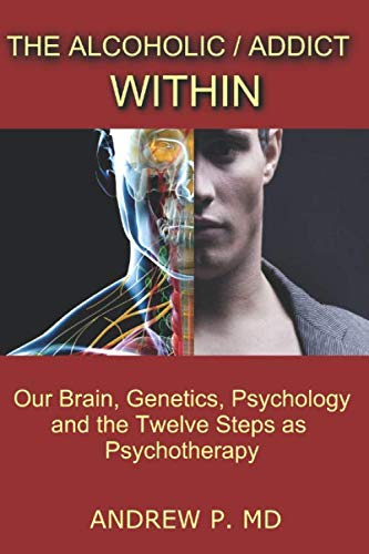 The Alcoholic / Addict Within: Our Brain, Genetics, Psychology and the Twelve Steps as Psychotherapy