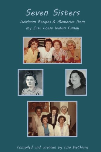 Seven Sisters: Heirloom Recipes & Memories from My East Coast Italian Family (My Italian Family) (Volume 1) by Lisa DeChiara