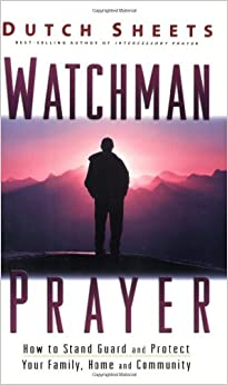 Watchman Prayer: How to Stand Guard and Protect Your Family, Home and Community