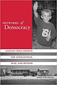 Book Networks of Democracy: Lessons from Kosovo for Afghanistan, Iraq, and Beyond by Anne Holohan (2005-04-13)