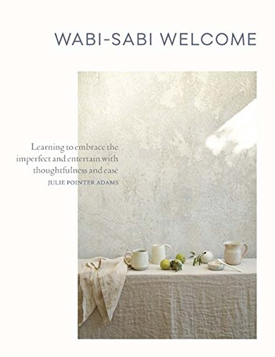 Wabi-Sabi Welcome: Learning to Embrace the Imperfect and Entertain with Thoughtfulness and Ease by Julie Pointer Adams