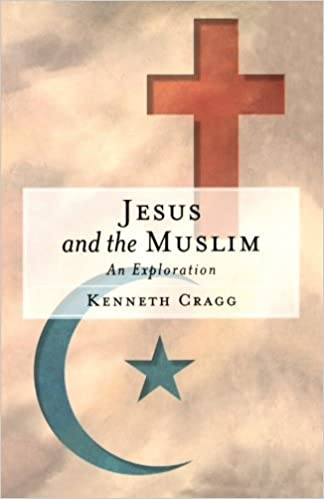 Jesus and the Muslim: An Exploration by Kenneth Cragg (1999-02-01)