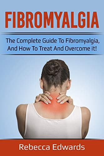 Fibromyalgia: The complete guide to Fibromyalgia, and how to treat and overcome it!