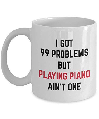 Funny Witty Gag Gift For Pianists I Got 99 Problems But Playing Piano Ain't One Unique Perfect Novelty Gift Ideas Coffee Mug Tea Cup ()