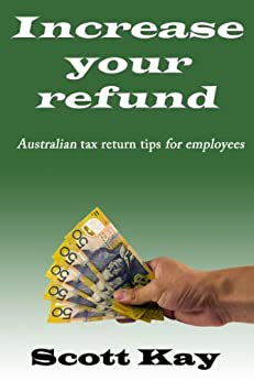 Increase your refund:  Australian tax return tips for employees: 2013-2014 Edition by [Kay, Scott]