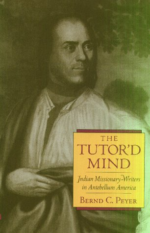 Tutors American - The Tutor'd Mind: Indian Missionary-Writers in Antebellum America (Native Americans of the Northeast)