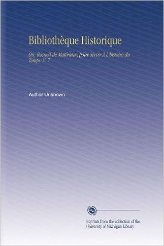 Lire un Bibliothèque Historique: Ou, Recueil de Matériaux pour Servir À L'histoire du Temps. V. 7 pdf, epub
