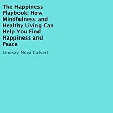 The Happiness Playbook: How Mindfulness and Healthy Living Can Help You Find Happiness and Peace Audiobook by Lindsay Nova Calvert Narrated by Michelle Murillo