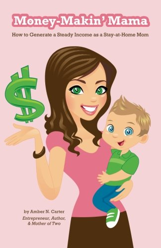 Money-Makin' Mama: How to Generate a Steady Income as a Stay-at-Home Mom ebook
