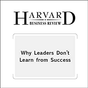 Why Leaders Don't Learn from Success (Harvard Business Review) Periodical