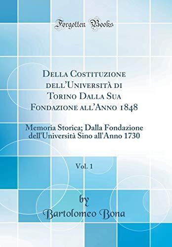 Della Costituzione dell'Università di Torino Dalla Sua Fondazione all'Anno 1848, Vol. 1: Memoria Storica; Dalla Fondazione dell'Università Sino all'Anno 1730 (Classic Reprint)