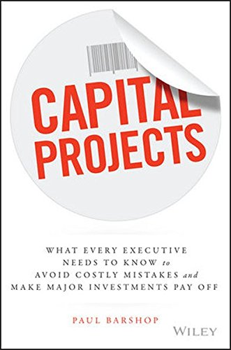 Capital Projects  What Every Executive Needs To Know To Avoid Costly Mistakes And Make Major Investments Pay Off