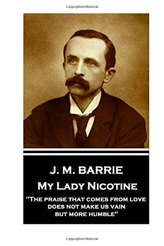 "Read Online J.M. Barrie - My Lady Nicotine: ""The praise that comes from love does not make us vain, but more humble"" ebook"