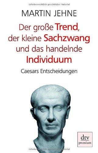 Der große Trend, der kleine Sachzwang und das handelnde Individuum: Caesars Entscheidungen