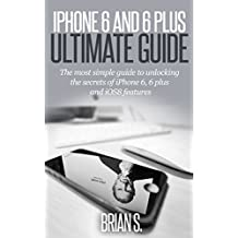 iPhone 6: The most simple guide to unlocking the secrets of iPhone 6, 6 Plus, and iOS 8 Features (apple, ipad, steve jobs)