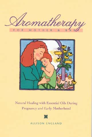 Aromatherapy for Mother and Baby: Natural Healing With Essential Oils During Pregnancy and Early Motherhood