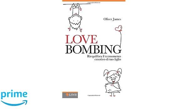 Love bombing: Riequilibra Il Termometro Emotivo Di Tuo Figlio (Italian Edition): Oliver James, S. Bertoncini: 9788868950897: Amazon.com: Books