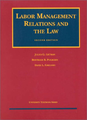 Getman, Pogrebin and Gregory's Labor Management Relations and the Law (University Treatise Series)