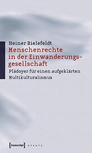 Menschenrechte in der Einwanderungsgesellschaft: Plädoyer für einen aufgeklärten Multikulturalismus (X-Texte zu Kultur und Gesellschaft)