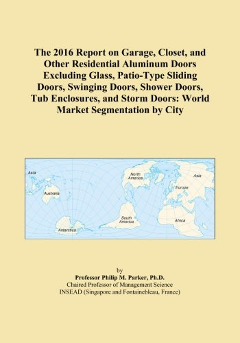 The 2016 Report on Garage, Closet, and Other Residential Aluminum Doors Excluding Glass, Patio-Type Sliding Doors, Swinging Doors, Shower Doors, Tub ... Doors: World Market Segmentation by City