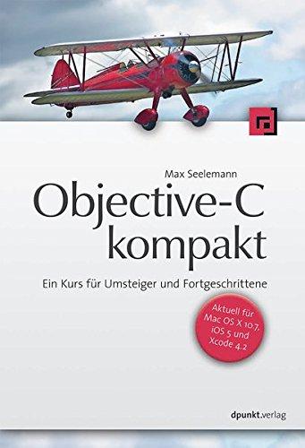 Objective-C kompakt: Ein Kurs für Umsteiger und Fortgeschrittene Taschenbuch – 19. Dezember 2011 Max Seelemann dpunkt.verlag GmbH 3898646920 13575932