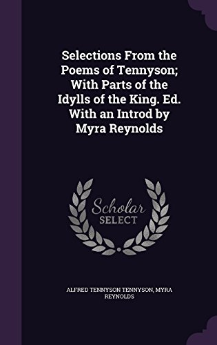 Selections from the Poems of Tennyson; With Parts of the Idylls of the King. Ed. with an Introd by Myra Reynolds
