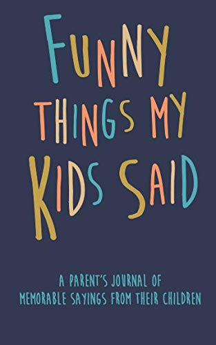 Funny Things my Kids Said A parent's journal of memorable sayings from their children: A Journal for Parents to write down the cute and funny things your children