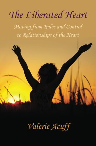 The Liberated Heart: Moving from Rules and Control to Relationships of the Heart