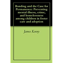 Bonding and the Case for Permanence: Preventing mental illness, crime, and homelessness among children in foster care and adoption