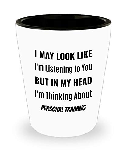 PERSONAL TRAINER Shot Glass - I May Look Like I'm Listening to You But In My Head I'm Thinking About Personal Training]()