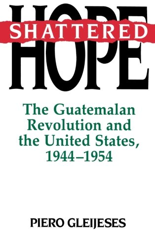 Shattered Hope: The Guatemalan Revolution and the United States, 1944-1954