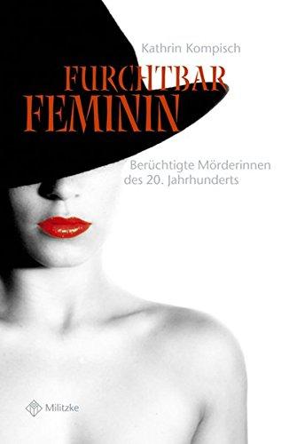 Furchtbar feminin: Berüchtigte Mörderinnen des 20. Jahrhunderts