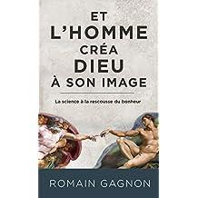 Et l'Homme créa Dieu à son image: La science à la rescousse du bonheur (French Edition)
