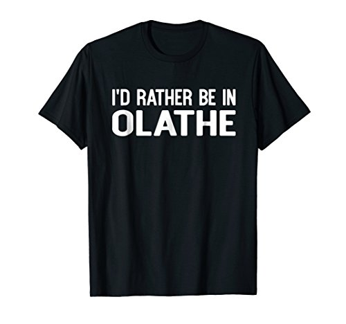I'd Rather Be in Olathe Funny USA Home City State T-shirt