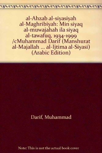 al-Aḥzāb al-siyāsīyah al-Maghribīyah: Min siyāq al-mūwājahah ilá siyāq al-tawāfuq, 1934-1999 /cMuḥammad Ḍarīf (Manshūrāt al-Majallah ... al-Ijtimāʻ al-Siyāsī) (Arabic Edition)