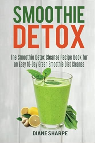 Smoothie Detox: The Smoothie Detox Cleanse Recipe Book for