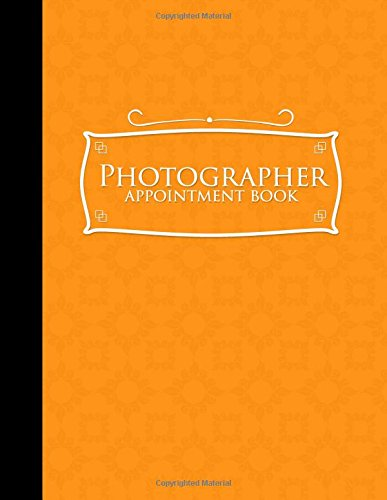Photographer Appointment Book: 6 Columns Appointment Notepad, Blank Appointment Book, Scheduling Appointment Book, Orange Cover (Volume 15) pdf