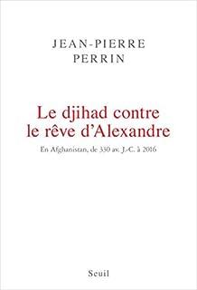 Le djihad contre le rêve d'Alexandre : en Afghanistan, de 330 avant J-C à 2016, Perrin, Jean-Pierre