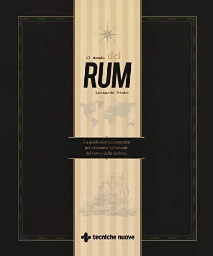 Il mondo del rum. La guida tecnica per orientarsi nel mondo del rum e della - Cachaca Rum