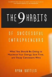 The 9 Habits of Successful Entrepreneurs: What You Should Be Doing to Maximize Your Energy, Save Time, and Enjoy Consistent Wins