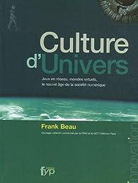 Culture d'Univers : Jeux en réseau, mondes virtuels, le nouvel âge de la société numérique par Frank Beau