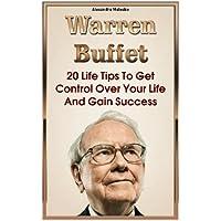Warren Buffett:  20 Life Tips To Get Control Over Your Life And Gain Success: (Warren Buffet Biography, Business Success, The Essays of Warren Buffett,  Lessons For Corporate America)