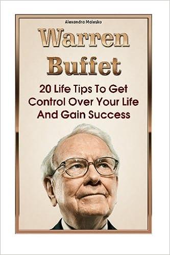 Warren Buffet Biography, Business Success, The Essays of Warren Buffett,  Lessons For Corporate America 20 Life Tips To Get Control Over Your Life And Gain Success: Warren Buffett