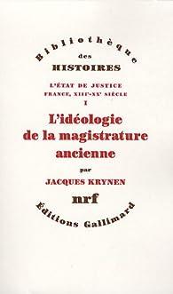 L'État de justice (France, XIIIe-XXe siècle), I:L'idéologie de la magistrature ancienne par Jacques Krynen