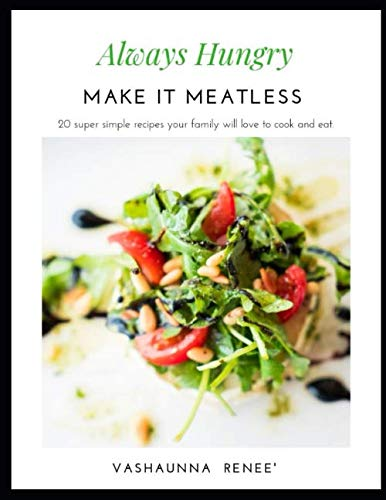 Always Hungry Make It Meatless: 20 super simple recipes your family will love to cook and eat by VaShaunna Renee'