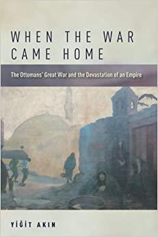 When the War Came Home: The Ottomans' Great War and the Devastation of an Empire