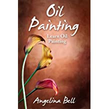 Oil Painting: Learn Oil Painting FAST! Learn the Basics of Oil Painting In No Time