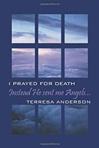 Instead He Sent Me Angels...I prayed for death by Terresa Anderson (2011-04-27)