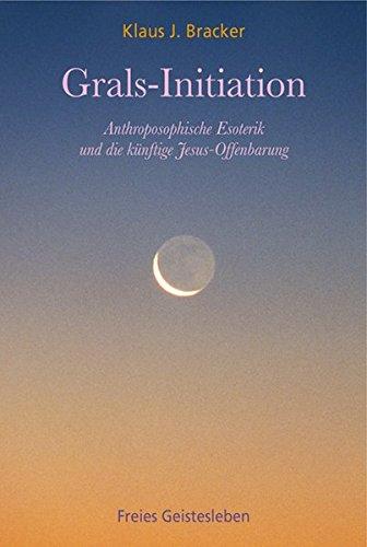 Grals-Initiation: Anthroposophische Esoterik und die künftige Jesus-Offenbarung.